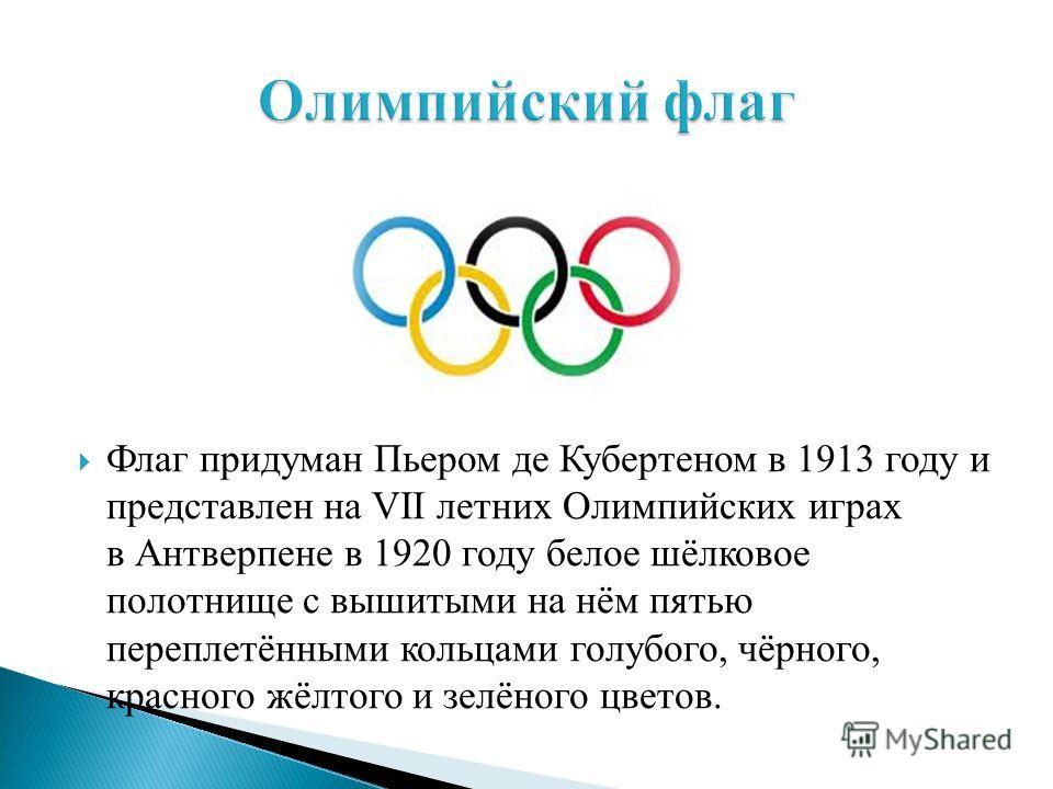 Флаг придуман Пьером де Кубертеном в 1913 году и представлен на VII летних Олимпийских играх в Антверпене в 1920 году белое шёлковое полотнище с вышитыми на нём пятью переплетёнными кольцами голубого, чёрного, красного жёлтого и зелёного цветов.