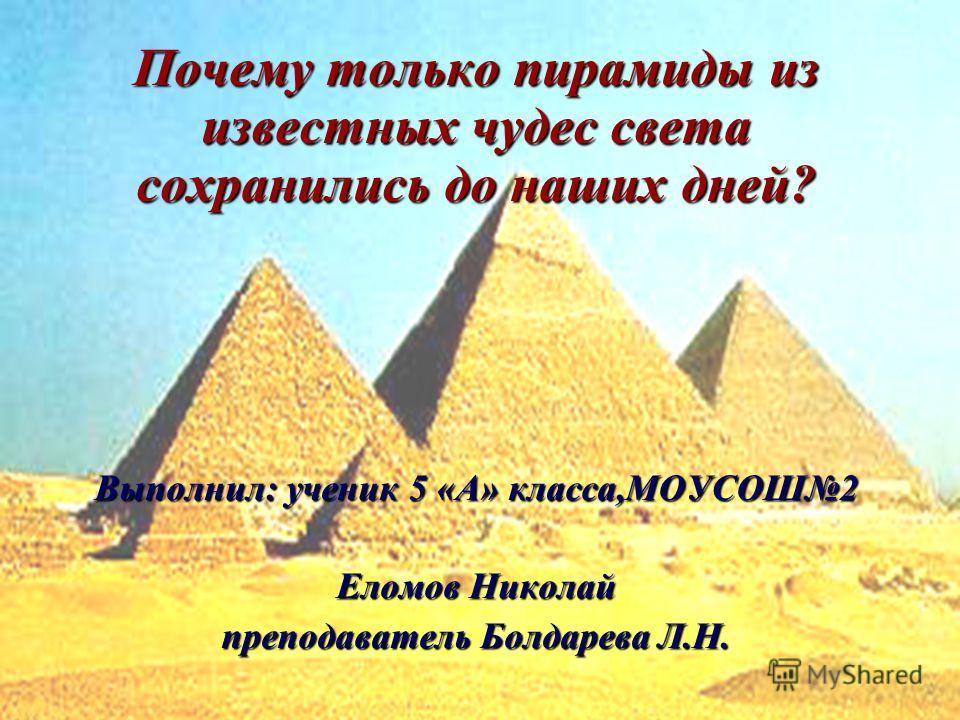 Почему только пирамиды из известных чудес света сохранились до наших дней? Выполнил: ученик 5 «А» класса,МОУСОШ2 Еломов Николай преподаватель Болдарева Л.Н.