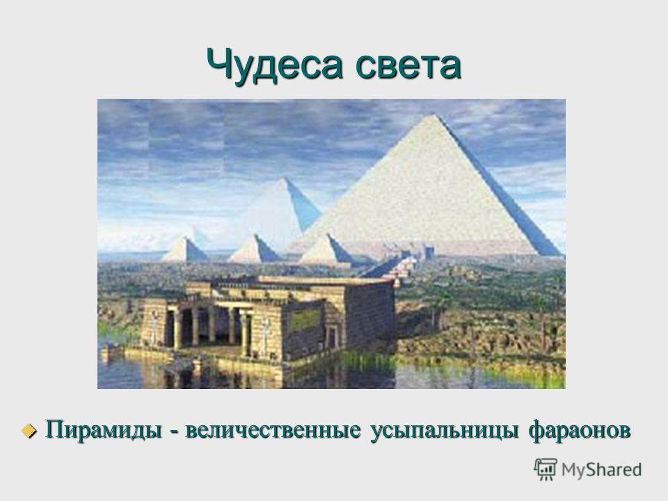 Чудеса света Пирамиды - величественные усыпальницы фараонов Пирамиды - величественные усыпальницы фараонов