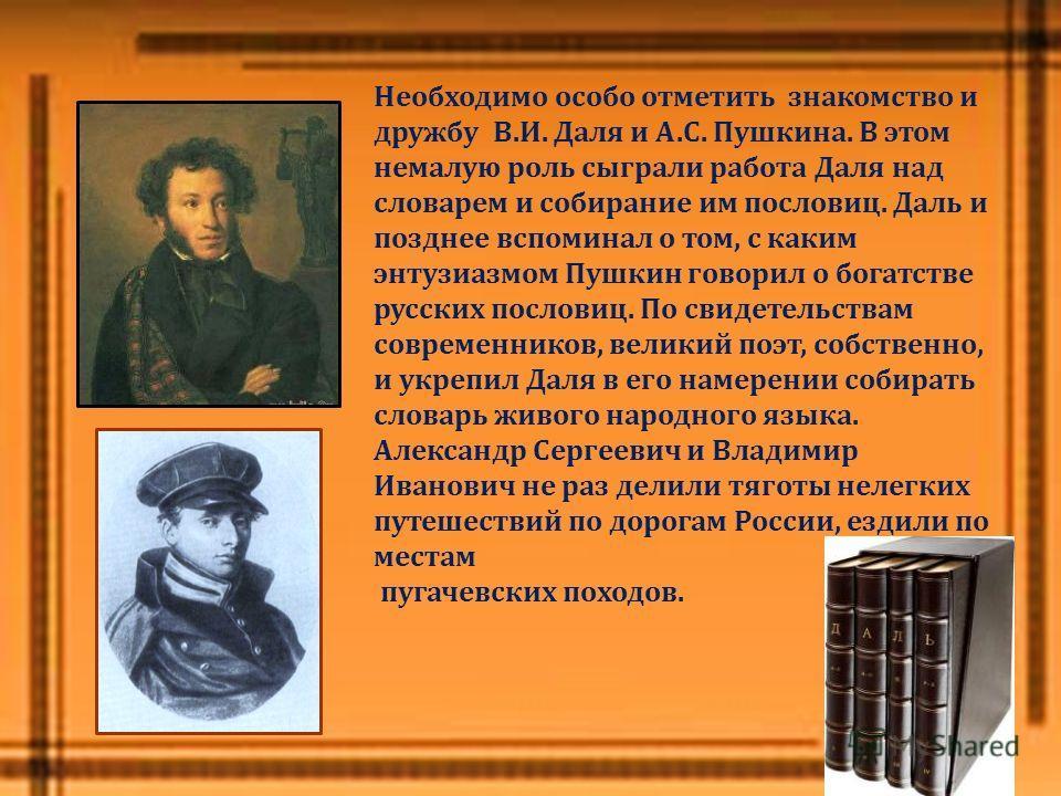 Необходимо особо отметить знакомство и дружбу В. И. Даля и А. С. Пушкина. В этом немалую роль сыграли работа Даля над словарем и собирание им пословиц. Даль и позднее вспоминал о том, с каким энтузиазмом Пушкин говорил о богатстве русских пословиц. П