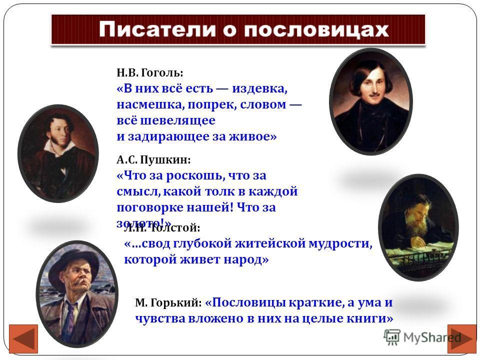 Н. В. Гоголь : « В них всё есть издевка, насмешка, попрек, словом всё шевелящее и задирающее за живое » А. С. Пушкин : « Что за роскошь, что за смысл, какой толк в каждой поговорке нашей ! Что за золото !» Л. Н. Толстой : «… свод глубокой житейской м