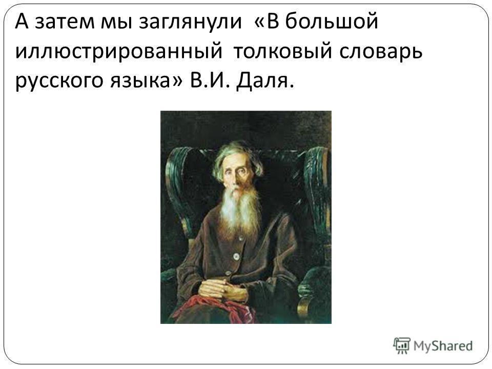 А затем мы заглянули « В большой иллюстрированный толковый словарь русского языка » В. И. Даля.