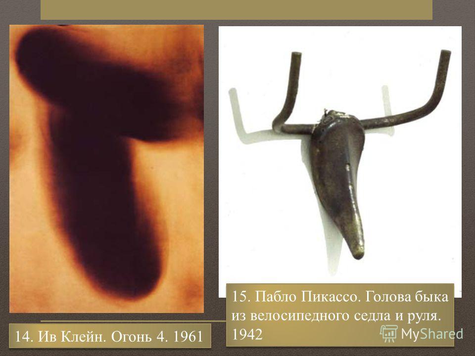 14. Ив Клейн. Огонь 4. 1961 15. Пабло Пикассо. Голова быка из велосипедного седла и руля. 1942