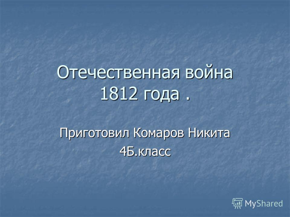 Отечественная война 1812 года. Приготовил Комаров Никита 4Б.класс