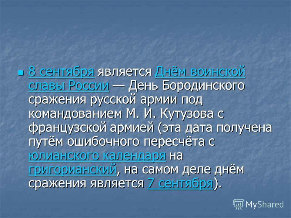 8 сентября является Днём воинской славы России День Бородинского сражения русской армии под командованием М. И. Кутузова с французской армией (эта дата получена путём ошибочного пересчёта с юлианского календаря на григорианский, на самом деле днём ср