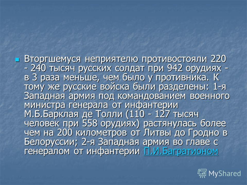 Вторгшемуся неприятелю противостояли 220 - 240 тысяч русских солдат при 942 орудиях - в 3 раза меньше, чем было у противника. К тому же русские войска были разделены: 1-я Западная армия под командованием военного министра генерала от инфантерии М.Б.Б