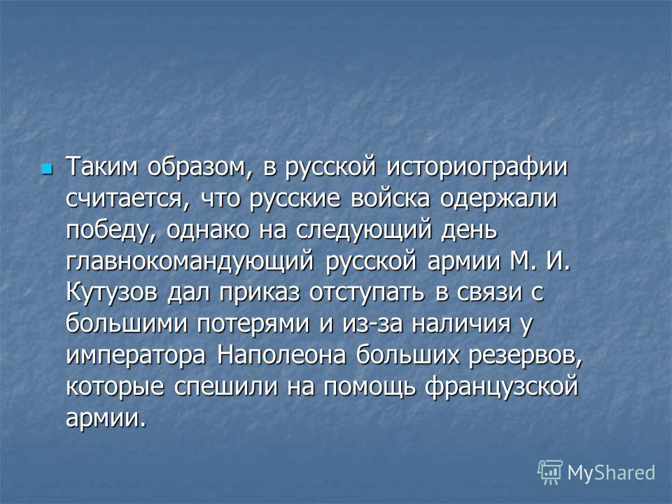 Таким образом, в русской историографии считается, что русские войска одержали победу, однако на следующий день главнокомандующий русской армии М. И. Кутузов дал приказ отступать в связи с большими потерями и из-за наличия у императора Наполеона больш