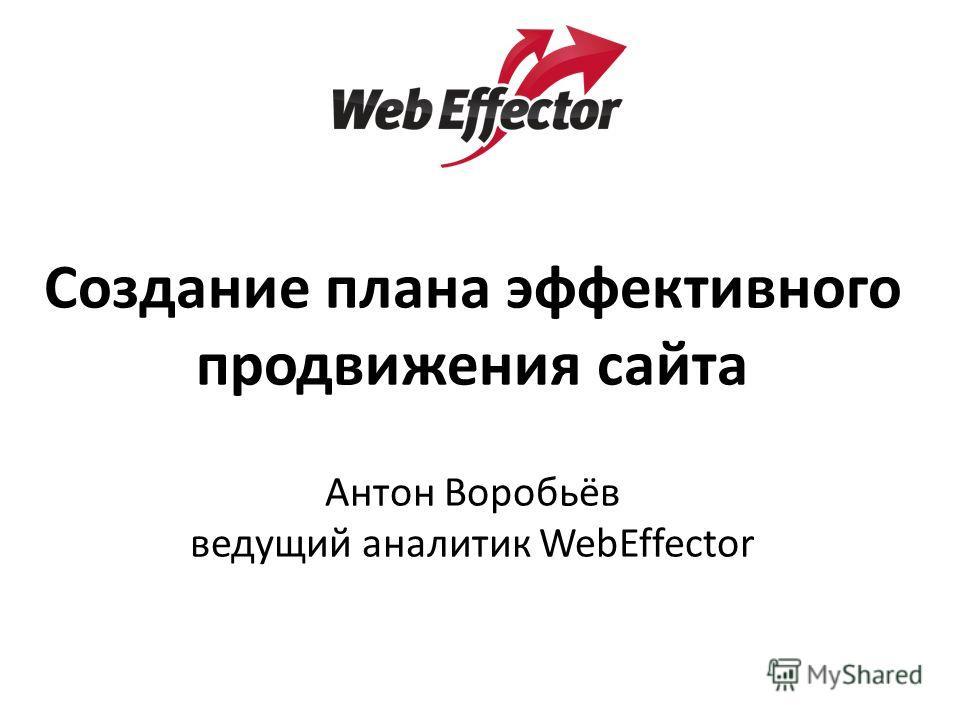 Создание плана эффективного продвижения сайта Антон Воробьёв ведущий аналитик WebEffector