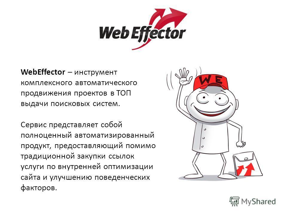 WebEffector – инструмент комплексного автоматического продвижения проектов в ТОП выдачи поисковых систем. Сервис представляет собой полноценный автоматизированный продукт, предоставляющий помимо традиционной закупки ссылок услуги по внутренней оптими