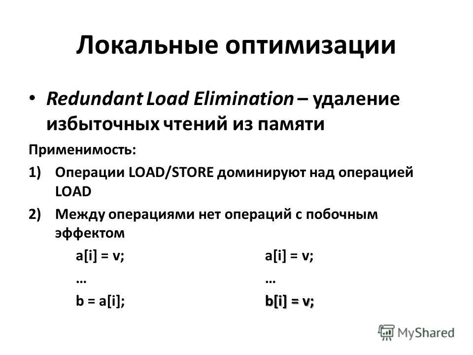 Локальные оптимизации Redundant Load Elimination – удаление избыточных чтений из памяти Применимость: 1)Операции LOAD/STORE доминируют над операцией LOAD 2)Между операциями нет операций с побочным эффектомa[i] = v;… b[i] = v; b = a[i];b[i] = v;