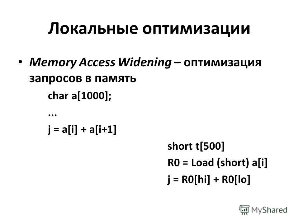 Локальные оптимизации Memory Access Widening – оптимизация запросов в память char a[1000];... j = a[i] + a[i+1] short t[500] R0 = Load (short) a[i] j = R0[hi] + R0[lo]