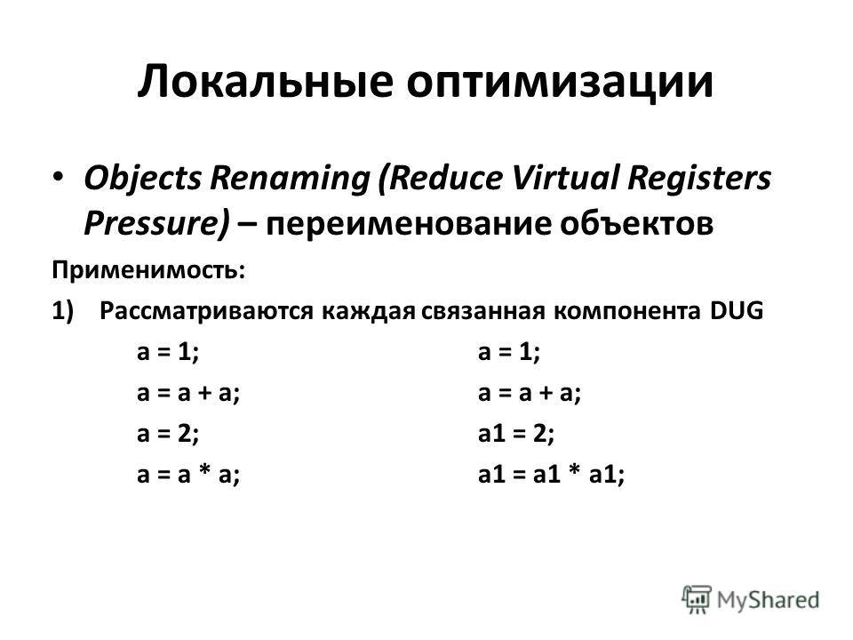 Локальные оптимизации Objects Renaming (Reduce Virtual Registers Pressure) – переименование объектов Применимость: 1)Рассматриваются каждая связанная компонента DUGa = 1;a = a + a; a = 2;a1 = 2; a = a * a;a1 = a1 * a1;