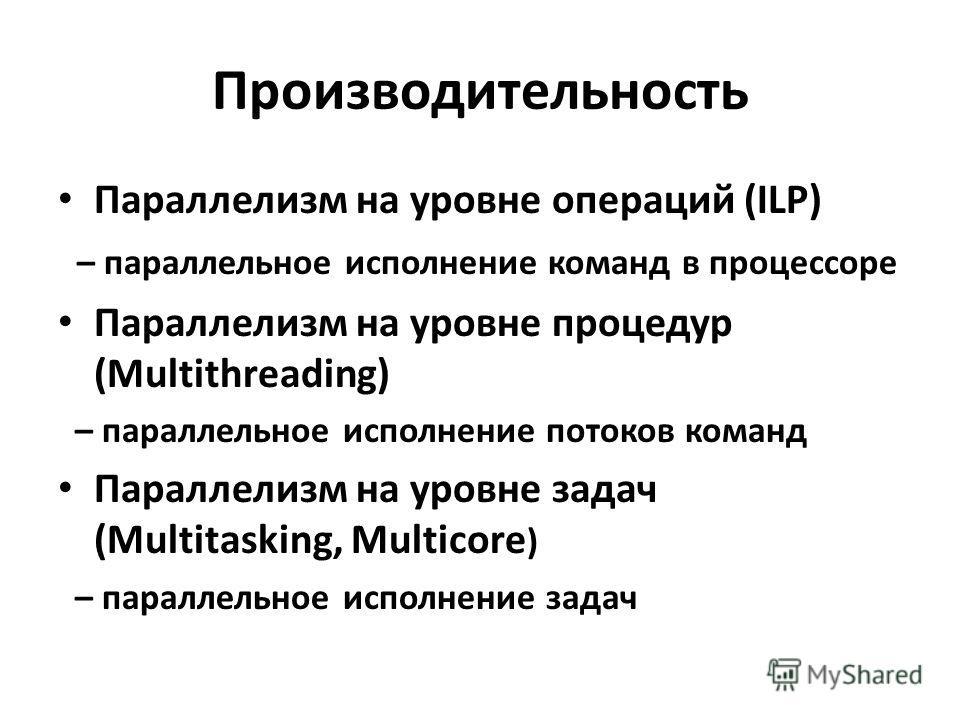 Производительность Параллелизм на уровне операций (ILP) – параллельное исполнение команд в процессоре Параллелизм на уровне процедур (Multithreading) – параллельное исполнение потоков команд Параллелизм на уровне задач (Multitasking, Multicore ) – па