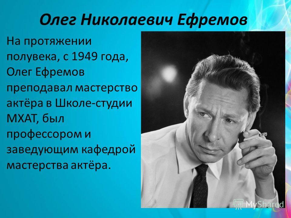 Олег Николаевич Ефремов На протяжении полувека, с 1949 года, Олег Ефремов преподавал мастерство актёра в Школе-студии МХАТ, был профессором и заведующим кафедрой мастерства актёра.