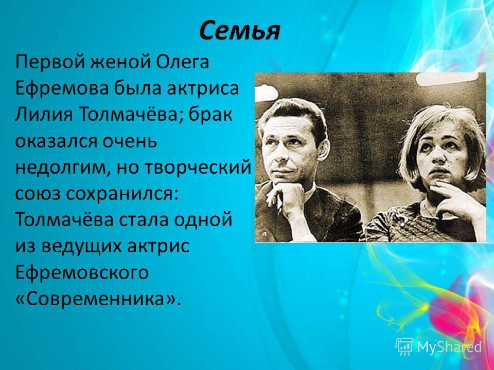 Семья Первой женой Олега Ефремова была актриса Лилия Толмачёва; брак оказался очень недолгим, но творческий союз сохранился: Толмачёва стала одной из ведущих актрис Ефремовского «Современника».