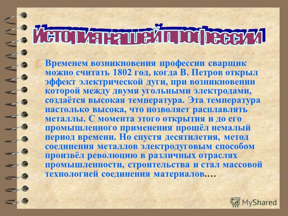 4 Временем возникновения профессии сварщик можно считать 1802 год, когда В. Петров открыл эффект электрической дуги, при возникновении которой между двумя угольными электродами, создаётся высокая температура. Эта температура настолько высока, что поз