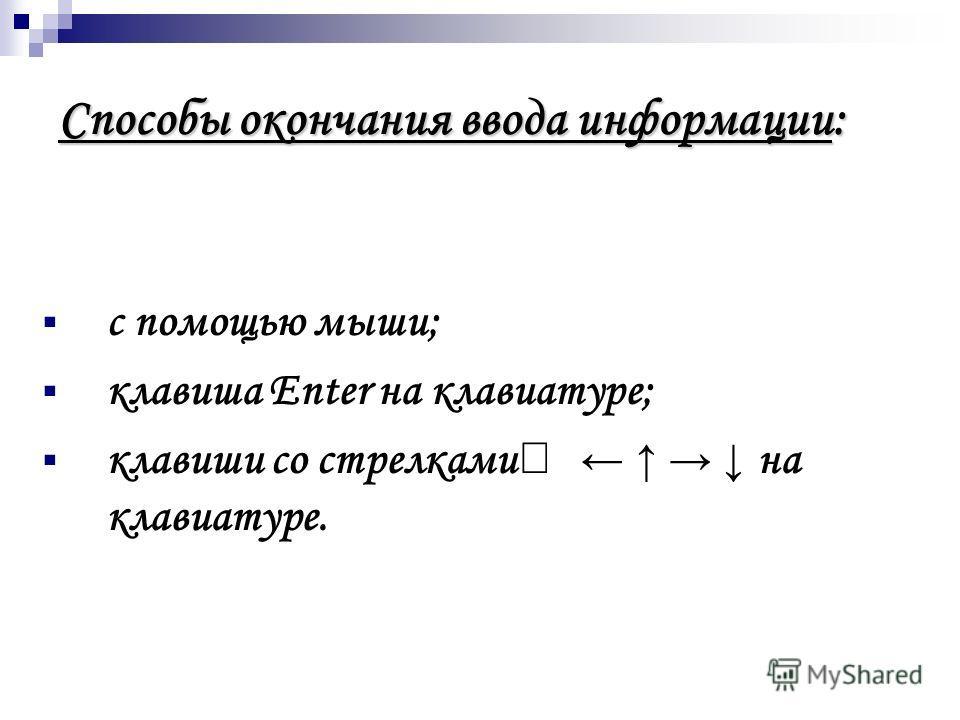 Способы окончания ввода информации: с помощью мыши; клавиша Enter на клавиатуре; клавиши со стрелками на клавиатуре.