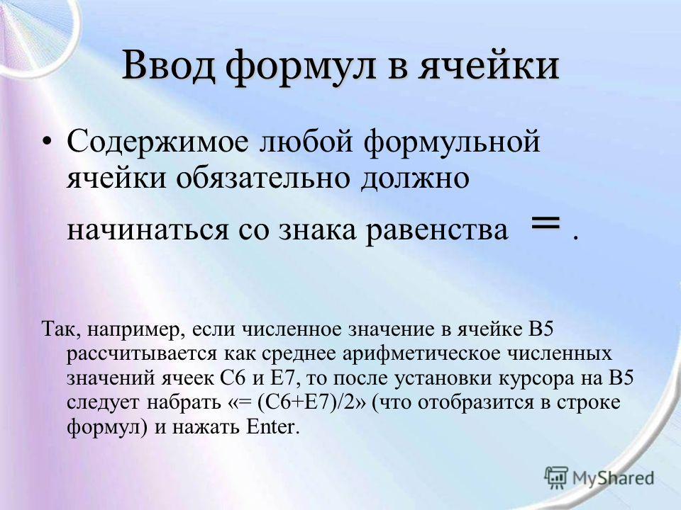 Ввод формул в ячейки =Содержимое любой формульной ячейки обязательно должно начинаться со знака равенства =. Так, например, если численное значение в ячейке В5 рассчитывается как среднее арифметическое численных значений ячеек С6 и Е7, то после устан