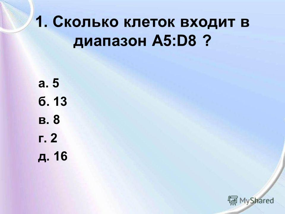 1. Сколько клеток входит в диапазон А5:D8 ? а. 5 б. 13 в. 8 г. 2 д. 16