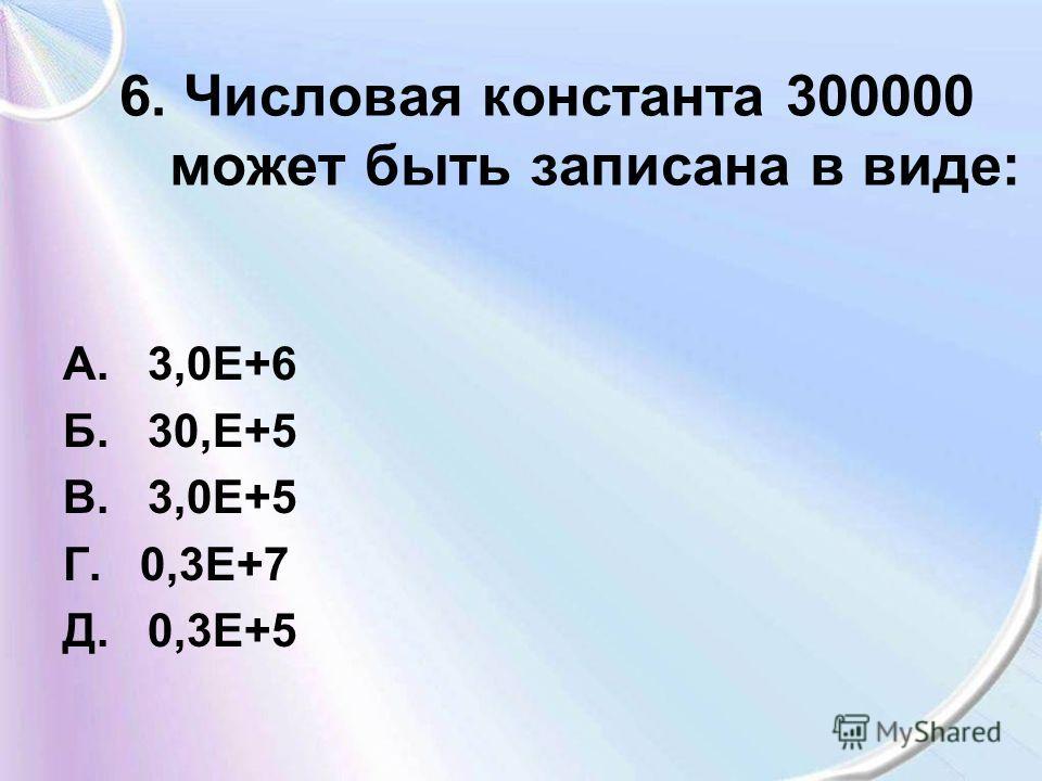 6. Числовая константа 300000 может быть записана в виде: А. 3,0Е+6 Б. 30,Е+5 В. 3,0Е+5 Г. 0,3Е+7 Д. 0,3Е+5