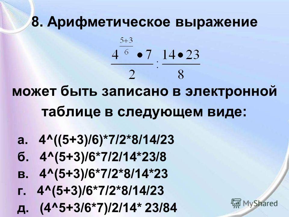 8. Арифметическое выражение может быть записано в электронной таблице в следующем виде: а. 4^((5+3)/6)*7/2*8/14/23 б. 4^(5+3)/6*7/2/14*23/8 в. 4^(5+3)/6*7/2*8/14*23 г. 4^(5+3)/6*7/2*8/14/23 д. (4^5+3/6*7)/2/14* 23/84