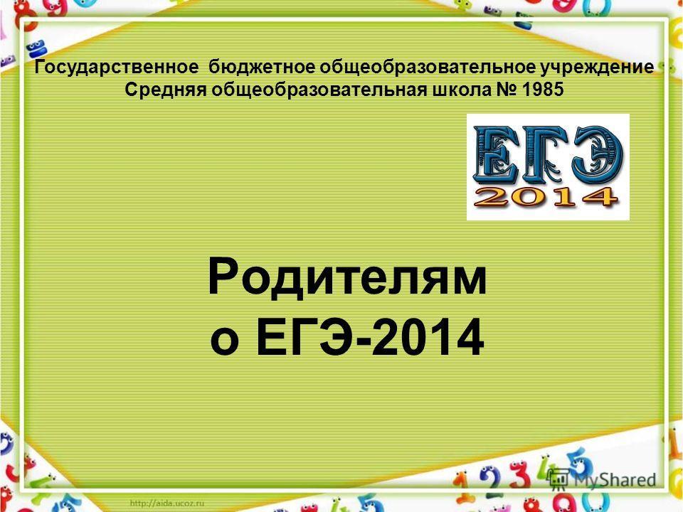 Родителям о ЕГЭ-2014 Государственное бюджетное общеобразовательное учреждение Средняя общеобразовательная школа 1985