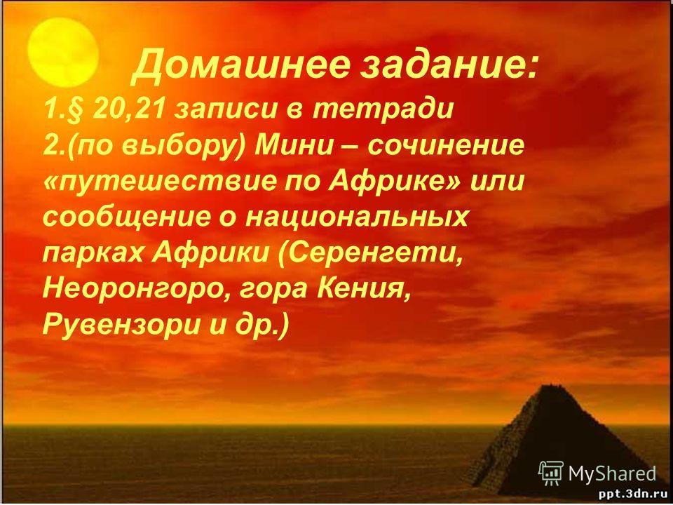 Домашнее задание: 1.§ 20,21 записи в тетради 2.(по выбору) Мини – сочинение «путешествие по Африке» или сообщение о национальных парках Африки (Серенгети, Неоронгоро, гора Кения, Рувензори и др.)