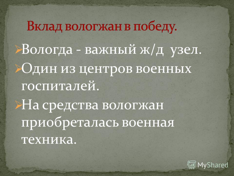Вологда - важный ж/д узел. Один из центров военных госпиталей. На средства вологжан приобреталась военная техника.