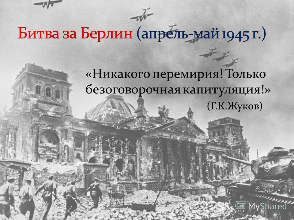 «Никакого перемирия! Только безоговорочная капитуляция!» (Г.К.Жуков)