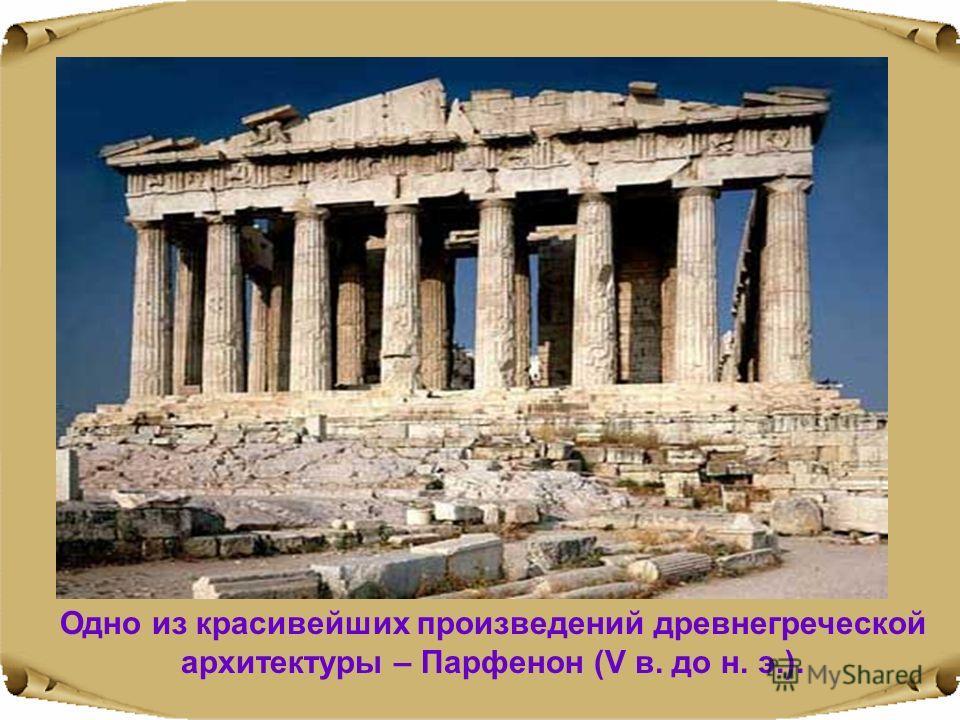 Одно из красивейших произведений древнегреческой архитектуры – Парфенон (V в. до н. э.).