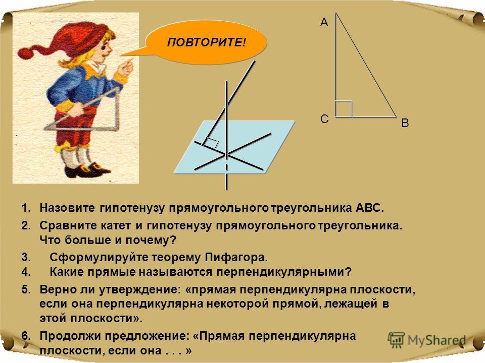 А В С 1.Назовите гипотенузу прямоугольного треугольника АВС. 2.Сравните катет и гипотенузу прямоугольного треугольника. Что больше и почему? 3. Сформулируйте теорему Пифагора. 4. Какие прямые называются перпендикулярными? 5.Верно ли утверждение: «пря