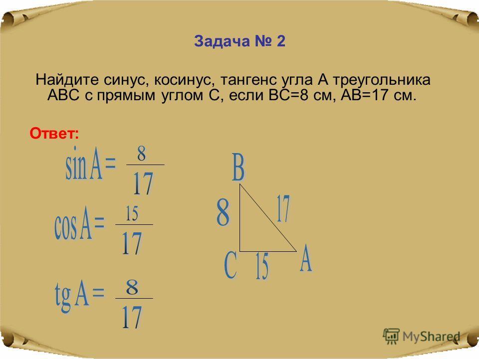 Задача 2 Найдите синус, косинус, тангенс угла А треугольника АВС с прямым углом С, если ВС=8 см, АВ=17 см. Ответ: