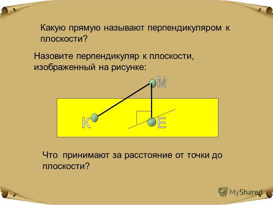 Какую прямую называют перпендикуляром к плоскости? Назовите перпендикуляр к плоскости, изображенный на рисунке: Что принимают за расстояние от точки до плоскости?