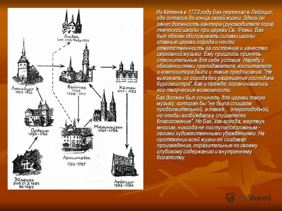 Из Кётена в 1723 году Бах переехал в Лейпциг, где остался до конца своей жизни. Здесь он занял должность кантора (руководителя хора) певческой школы при церкви Св. Фомы. Бах был обязан обслуживать силами школы главные церкви города и нести ответствен