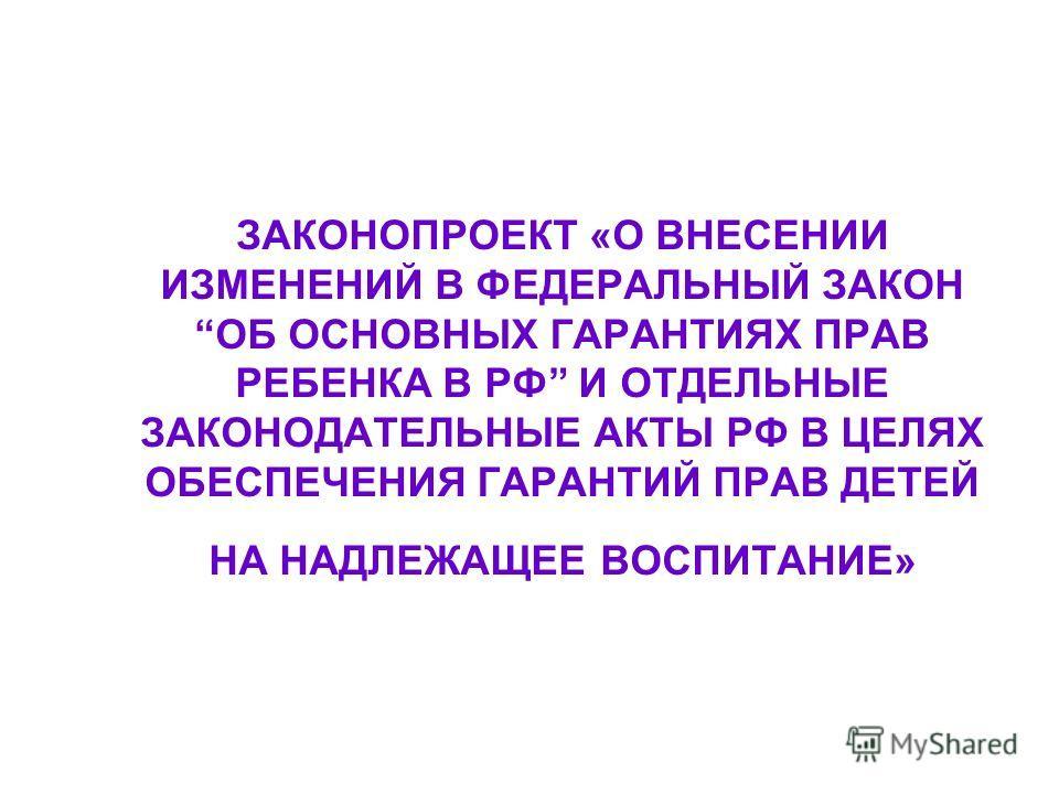 ЗАКОНОПРОЕКТ «О ВНЕСЕНИИ ИЗМЕНЕНИЙ В ФЕДЕРАЛЬНЫЙ ЗАКОН ОБ ОСНОВНЫХ ГАРАНТИЯХ ПРАВ РЕБЕНКА В РФ И ОТДЕЛЬНЫЕ ЗАКОНОДАТЕЛЬНЫЕ АКТЫ РФ В ЦЕЛЯХ ОБЕСПЕЧЕНИЯ ГАРАНТИЙ ПРАВ ДЕТЕЙ НА НАДЛЕЖАЩЕЕ ВОСПИТАНИЕ»