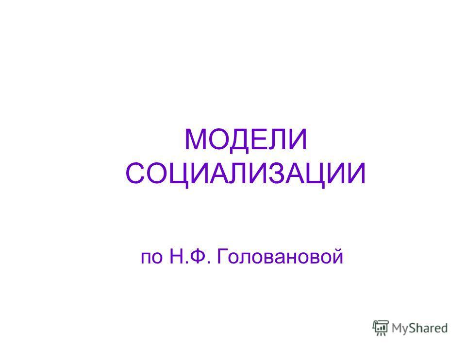 МОДЕЛИ СОЦИАЛИЗАЦИИ по Н.Ф. Головановой