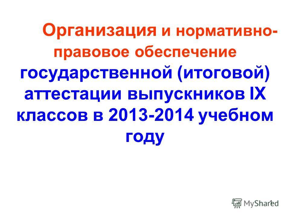 1 Организация и нормативно- правовое обеспечение государственной (итоговой) аттестации выпускников IX классов в 2013-2014 учебном году
