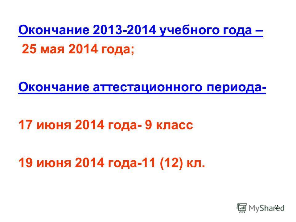 2 Окончание 2013-2014 учебного года – 25 мая 2014 года; Окончание аттестационного периода- 17 июня 2014 года- 9 класс 19 июня 2014 года-11 (12) кл.