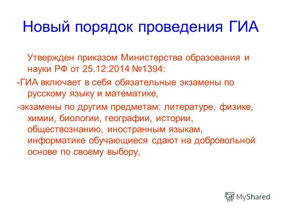Новый порядок проведения ГИА Утвержден приказом Министерства образования и науки РФ от 25.12.2014 1394: -ГИА включает в себя обязательные экзамены по русскому языку и математике, -экзамены по другим предметам: литературе, физике, химии, биологии, гео