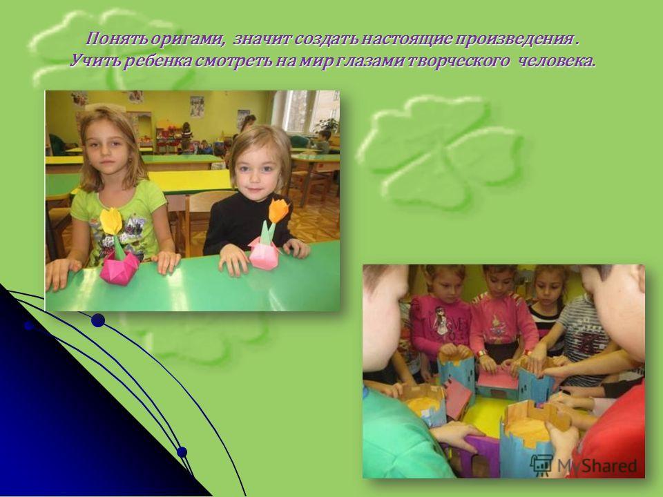 Понять оригами, значит создать настоящие произведения. Учить ребенка смотреть на мир глазами творческого человека.