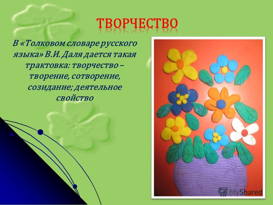 В «Толковом словаре русского языка» В.И. Даля дается такая трактовка: творчество – творение, сотворение, созидание; деятельное свойство