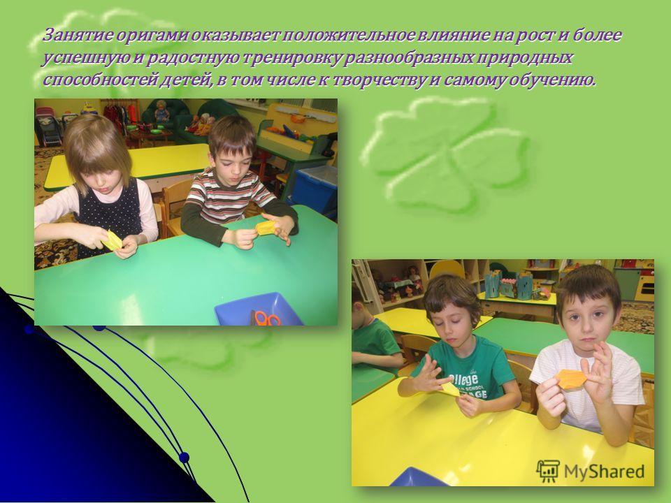 Занятие оригами оказывает положительное влияние на рост и более успешную и радостную тренировку разнообразных природных способностей детей, в том числе к творчеству и самому обучению.