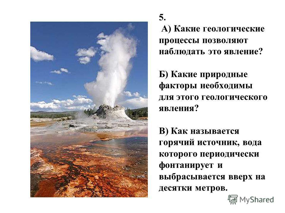 5. А) Какие геологические процессы позволяют наблюдать это явление? Б) Какие природные факторы необходимы для этого геологического явления? В) Как называется горячий источник, вода которого периодически фонтанирует и выбрасывается вверх на десятки ме