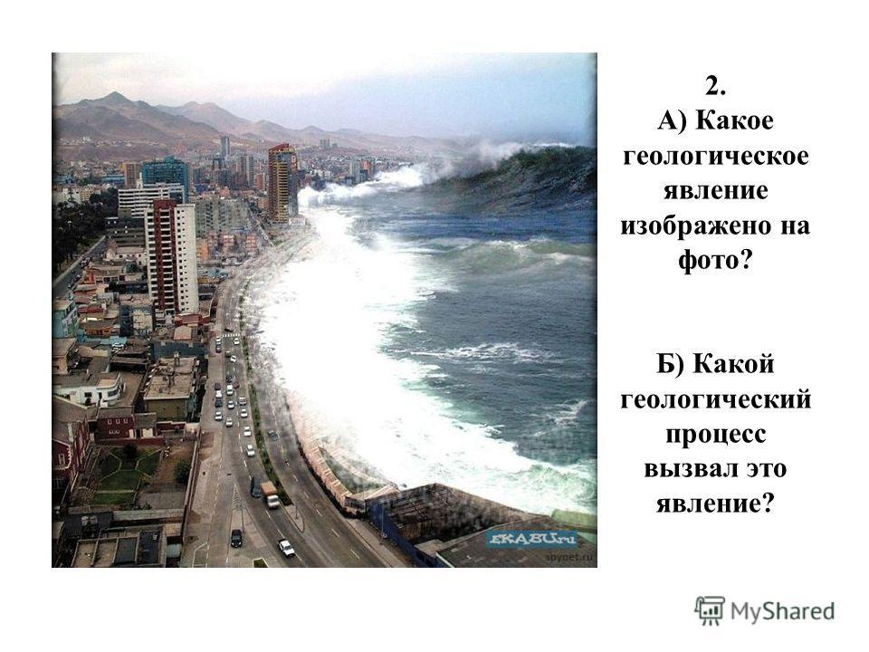 2. А) Какое геологическое явление изображено на фото? Б) Какой геологический процесс вызвал это явление?