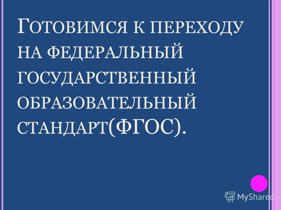 Г ОТОВИМСЯ К ПЕРЕХОДУ НА ФЕДЕРАЛЬНЫЙ ГОСУДАРСТВЕННЫЙ ОБРАЗОВАТЕЛЬНЫЙ СТАНДАРТ (ФГОС).