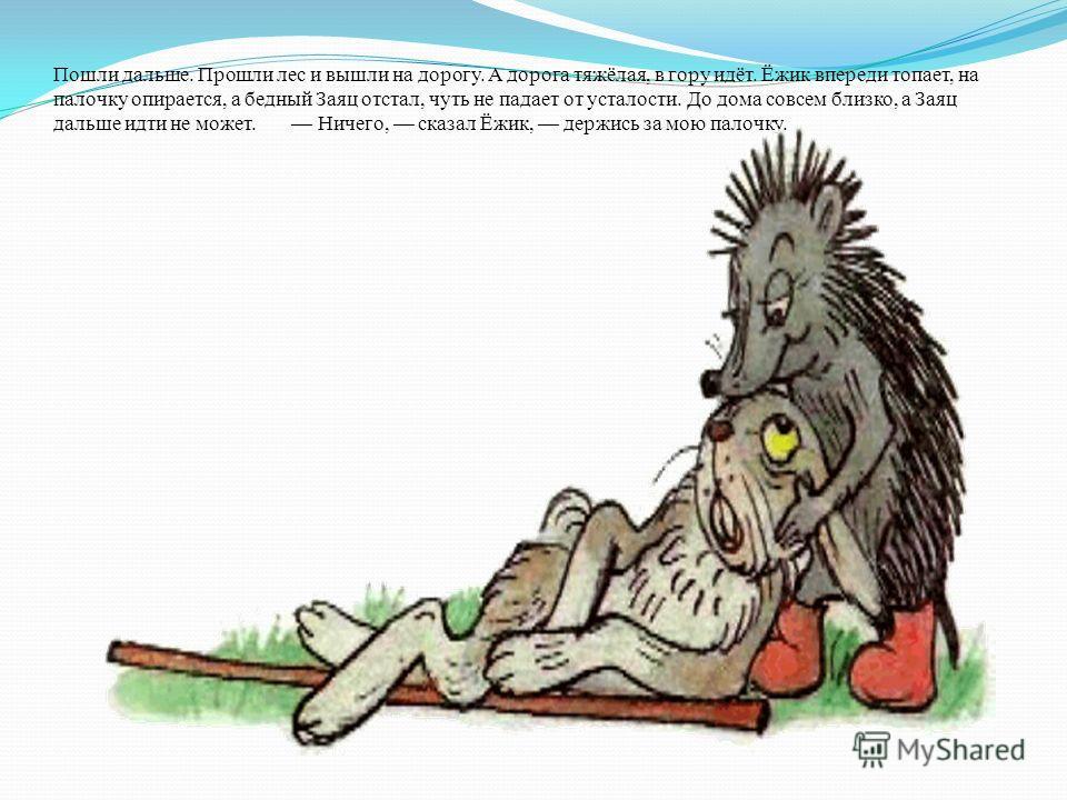 Пошли дальше. Прошли лес и вышли на дорогу. А дорога тяжёлая, в гору идёт. Ёжик впереди топает, на палочку опирается, а бедный Заяц отстал, чуть не падает от усталости. До дома совсем близко, а Заяц дальше идти не может. Ничего, сказал Ёжик, держись