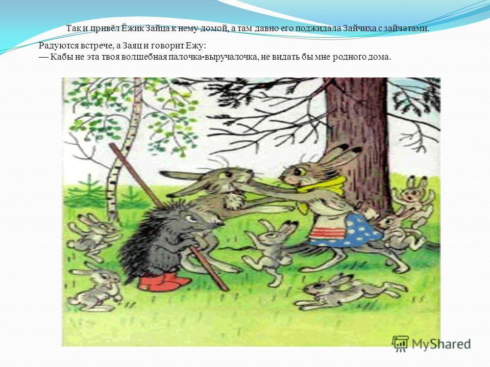 Так и привёл Ёжик Зайца к нему домой, а там давно его поджидала Зайчиха с зайчатами. Радуются встрече, а Заяц и говорит Ежу: Кабы не эта твоя волшебная палочка-выручалочка, не видать бы мне родного дома.