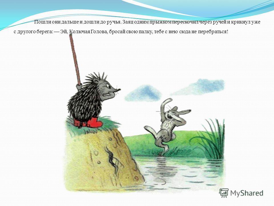Пошли они дальше и дошли до ручья. Заяц одним прыжком перескочил через ручей и крикнул уже с другого берега: Эй, Колючая Голова, бросай свою палку, тебе с нею сюда не перебраться!