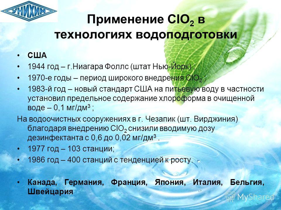 Применение ClO 2 в технологиях водоподготовки США 1944 год – г.Ниагара Фоллс (штат Нью-Йорк) ; 1970-е годы – период широкого внедрения ClO 2 ; 1983-й год – новый стандарт США на питьевую воду в частности установил предельное содержание хлороформа в о