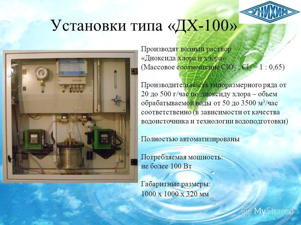 Установки типа «ДХ-100» Производят водный раствор «Диоксида хлора и хлора» (Массовое соотношение ClO 2 : Cl 2 = 1 : 0,65) Производительность типоразмерного ряда от 20 до 500 г/час по диоксиду хлора – объем обрабатываемой воды от 50 до 3500 м 3 /час с